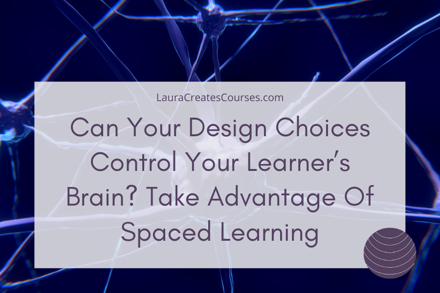 Can Your Design Choices Control Your Learner's Brain? Take Advantage Of Spaced Learning