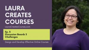 Laura Creates Courses LauraCreatesCourses.com Ep 5 Discussion Boards 3 Challenges Design and Develop Effective Online Courses