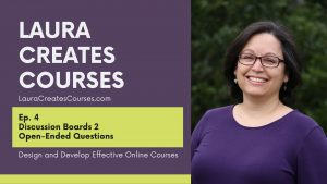 Ep 4 Discussion Boards 2 Open--Ended Questions LauraCreatesCourses.com. Design and develop effective online courses.
